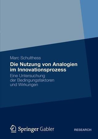 Die Nutzung Von Analogien Im Innovationsprozess: Eine Untersuchung Der Bedingungsfaktoren Und Wirkungen  by  Marc Schulthess