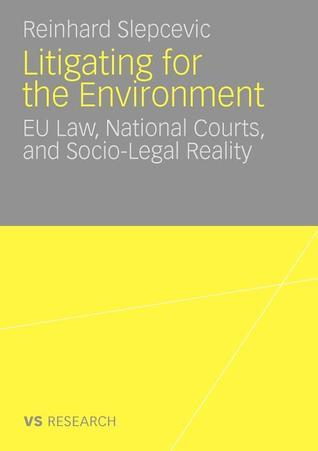 Litigating for the Environment: Eu Law, National Courts and Socio-Legal Reality  by  Reinhard Slepcevic