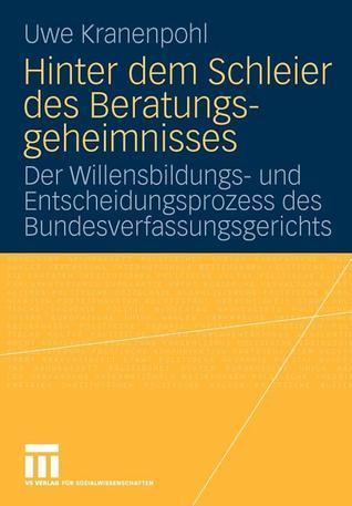 Hinter Dem Schleier Des Beratungsgeheimnisses: Der Willensbildungs- Und Entscheidungsprozess Des Bundesverfassungsgerichts Uwe Kranenpohl