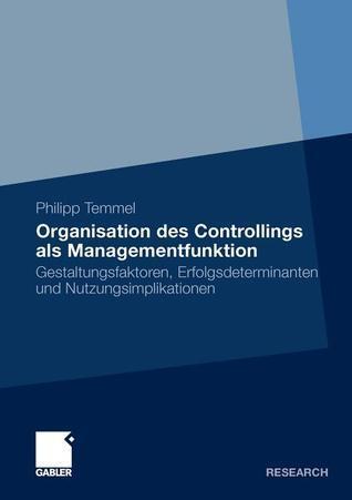 Organisation Des Controllings ALS Managementfunktion: Gestaltungsfaktoren, Erfolgsdeterminanten Und Nutzungsimplikationen Philipp Temmel