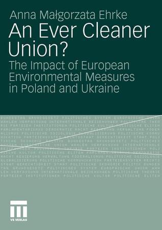 An Ever Cleaner Union?: The Impact of European Environmental Measures in Poland and Ukraine  by  Anna Malgorzata Ehrke