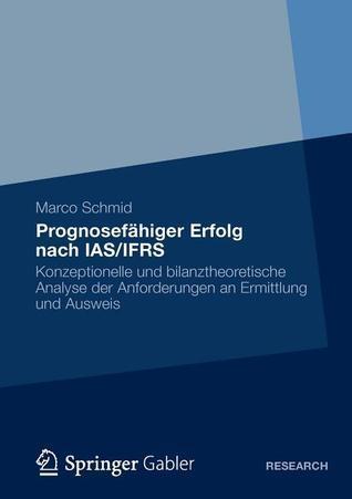 Prognosefahiger Erfolg Nach IAS/Ifrs: Eine Konzeptionelle Und Bilanztheoretische Analyse Der Anforderungen an Ermittlung Und Ausweis Marco Schmid