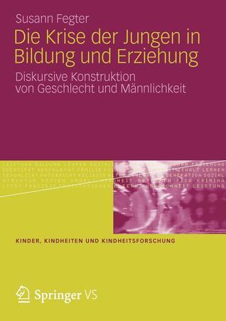 Die Krise Der Jungen in Bildung Und Erziehung: Diskursive Konstruktion Von Geschlecht Und Mannlichkeit Susann Fegter
