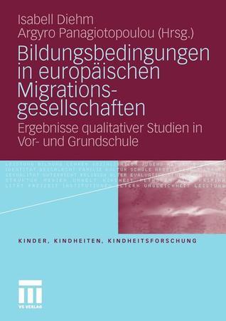 Bildungsbedingungen in Europaischen Migrationsgesellschaften: Ergebnisse Qualitativer Studien in VOR- Und Grundschule  by  Isabell Diehm