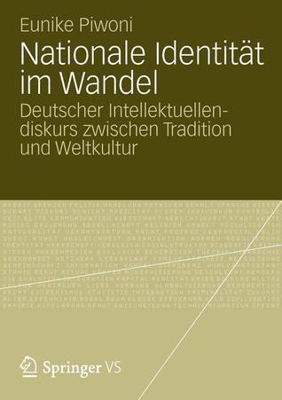 Nationale Identitat Im Wandel: Deutscher Intellektuellendiskurs Zwischen Tradition Und Weltkultur  by  Eunike Piwoni