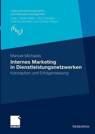 Internes Marketing in Dienstleistungsnetzwerken: Konzeption Und Erfolgsmessung  by  Manuel Michaelis
