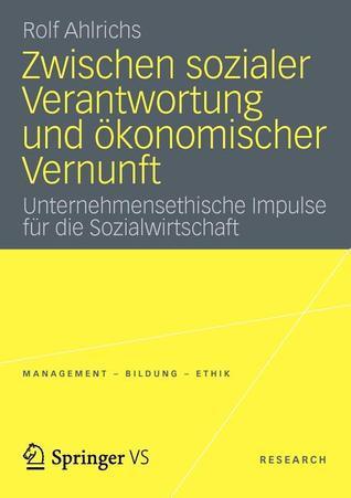 Zwischen Sozialer Verantwortung Und Okonomischer Vernunft: Unternehmensethische Impulse Fur Die Sozialwirtschaft Rolf Ahlrichs