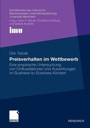 Preisverhalten Im Wettbewerb: Eine Empirische Untersuchung Von Einflussfaktoren Und Auswirkungen Im Business-To-Business-Kontext Dirk Totzek