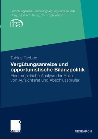 Vergutungsanreize Und Opportunistische Bilanzpolitik: Eine Empirische Analyse Der Rolle Von Aufsichtsrat Und Abschlussprufer Tobias Tebben