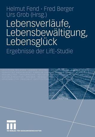 Lebensverlaufe, Lebensbewaltigung, Lebensgluck: Ergebnisse Der Life-Studie Helmut Fend