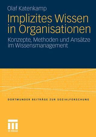 Implizites Wissen in Organisationen: Konzepte, Methoden Und Ansatze Im Wissensmanagement  by  Olaf Katenkamp