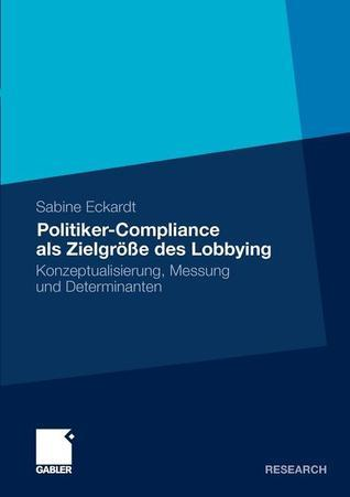 Politiker-Compliance ALS Zielgrosse Des Lobbying: Konzeptualisierung, Messung Und Determinanten Sabine Eckardt