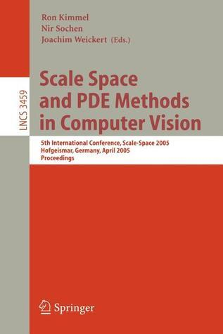 Scale Space And Pde Methods In Computer Vision: 5th International Conference, Scale Space 2005, Hofgeismar, Germany, April 7 9, 2005, Proceedings (Lecture Notes In Computer Science) Ron Kimmel