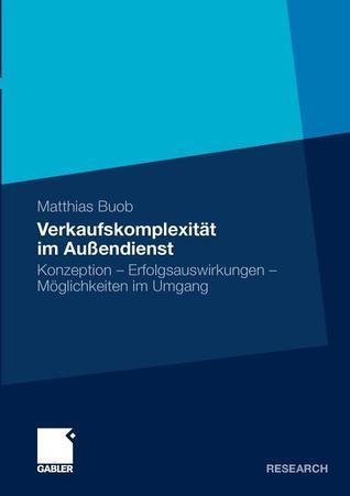 Verkaufskomplexitat Im Aussendienst: Konzeption - Erfolgsauswirkungen - Moglichkeiten Im Umgang  by  Matthias Buob