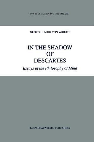 In the Shadow of Descartes: Essays in the Philosophy of Mind  by  Georg Henrik von Wright