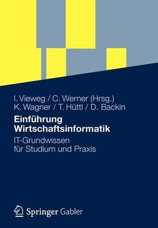 Einfuhrung Wirtschaftsinformatik: It-Grundwissen Fur Studium Und Praxis  by  Klaus-P Wagner