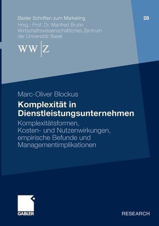 Komplexitat in Dienstleistungsunternehmen: Komplexitatsformen, Kosten- Und Nutzenwirkungen, Empirische Befunde Und Managementimplikationen  by  Marc-Oliver Blockus