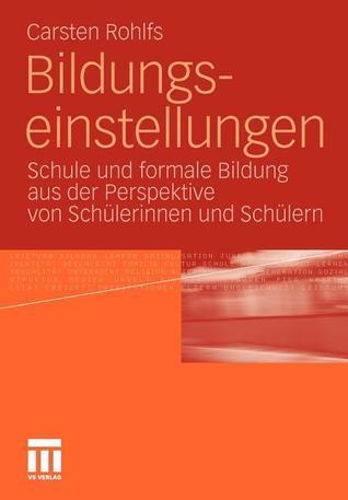 Bildungseinstellungen: Schule Und Formale Bildung Aus Der Perspektive Von Schulerinnen Und Schulern  by  Carsten Rohlfs