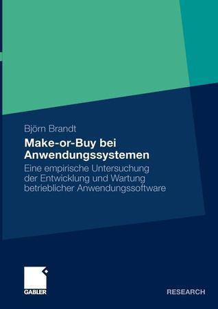 Make-Or-Buy Bei Anwendungssystemen: Eine Empirische Untersuchung Der Entwicklung Und Wartung Betrieblicher Anwendungssoftware  by  Björn Brandt
