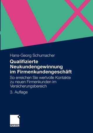 Qualifizierte Neukundengewinnung Im Firmenkundengeschaft: So Erreichen Sie Wertvolle Kontakte Zu Neuen Firmenkunden Im Versicherungsbereich  by  Hans-Georg Schumacher