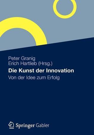 Die Kunst Der Innovation: Von Der Idee Zum Erfolg  by  Peter Granig