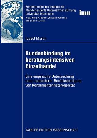Kundenbindung Im Beratungsintensiven Einzelhandel: Eine Empirische Untersuchung Unter Besonderer Berucksichtigung Von Konsumentenheterogenitat  by  Isabel Martin
