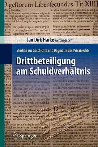 Drittbeteiligung Am Schuldverhältnis: Studien Zur Geschichte Und Dogmatik Des Privatrechts  by  Jan Dirk Harke