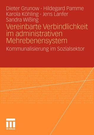 Vereinbarte Verbindlichkeit im administrativen Mehrebenensystem: Kommunalisierung im Sozialsektor  by  Dieter Grunow