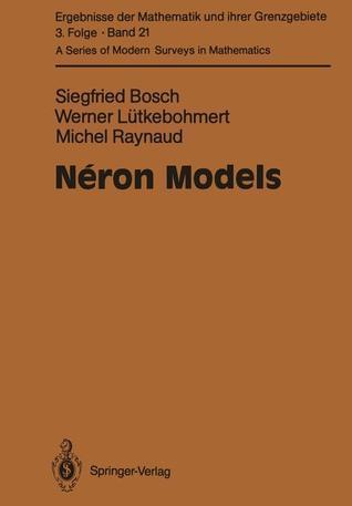 Neron Models (Ergebnisse Der Mathematik Und Ihrer Grenzgebiete. 3. Folge A Series Of Modern Surveys In Mathematics) Siegfried Bosch