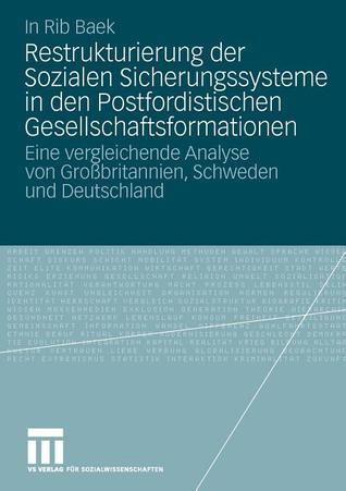 Restrukturierung Der Sozialen Sicherungssysteme in Den Postfordistischen Gesellschaftsformationen: Eine Vergleichende Analyse Von Grossbritannien, Schweden Und Deutschland In Rib Baek