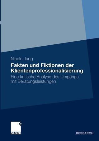 Fakten Und Fiktionen Der Klientenprofessionalisierung: Eine Kritische Analyse Des Umgangs Mit Beratungsleistungen  by  Nicole Jung
