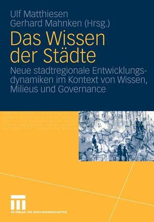 Das Wissen Der Stadte: Neue Stadtregionale Entwicklungsdynamiken Im Kontext Von Wissen, Milieus Und Governance Ulf Matthiesen