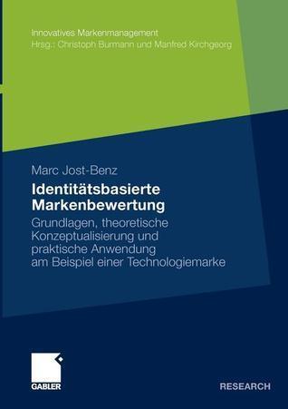 Identitatsbasierte Markenbewertung: Grundlagen, Theoretische Konzeptualisierung Und Praktische Anwendung Am Beispiel Einer Technologiemarke  by  Marc Jost-Benz