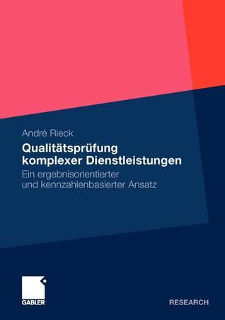 Qualitatsprufung Komplexer Dienstleistungen: Ein Ergebnisorientierter Und Kennzahlenbasierter Ansatz  by  Andr Rieck