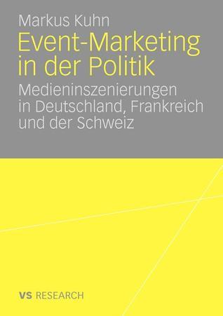 Event-Marketing in Der Politik: Medieninszenierungen in Deutschland, Frankreich Und Der Schweiz Markus Kuhn