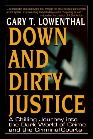 Down and Dirty Justice: A Chilling Journey Into the Dark World of Crime and the Criminal Courts Gary T Lowenthal