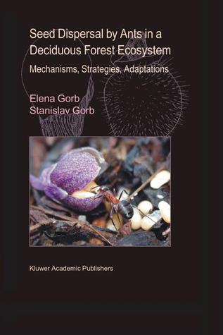 Seed Dispersal Ants in a Deciduous Forest Ecosystem: Mechanisms, Strategies, Adaptations by Elena Gorb