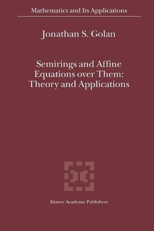 Semirings and Affine Equations Over Them: Theory and Applications  by  Jonathan S. Golan