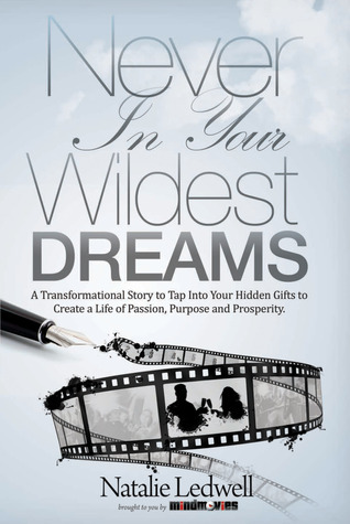 Never In Your Wildest Dreams: A Transformational Story to Tap Into Your Hidden Gifts to Create a Life of Passion, Purpose, and Prosperity  by  Natalie Ledwell