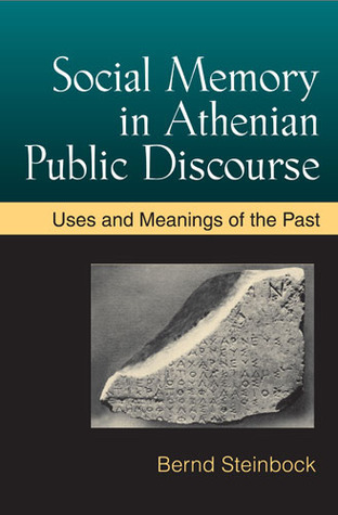 Social Memory in Athenian Public Discourse: Uses and Meanings of the Past Bernd Steinbock