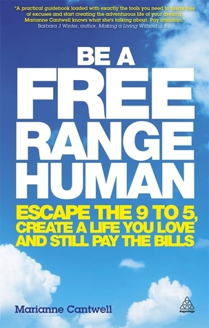 Be a Free Range Human: Escape the 9-5, Create a Life You Love and Still Pay the Bills Marianne Cantwell