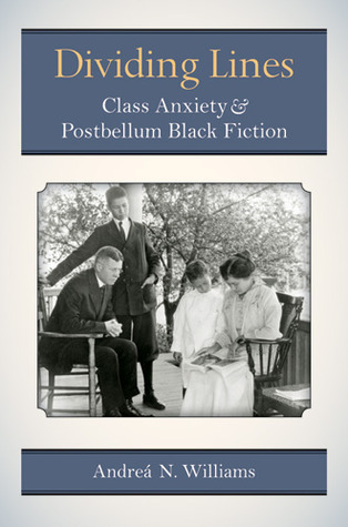 Dividing Lines: Class Anxiety and Postbellum Black Fiction  by  Andrea N. Williams