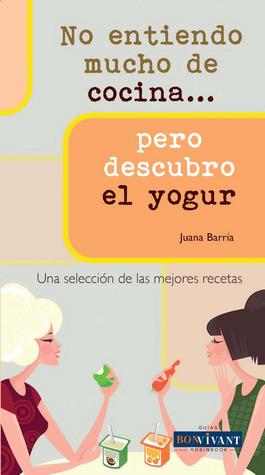 No entiendo mucho de cocina . . . pero descubro el yogur Juana Barria Aguilo