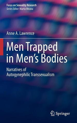 Men Trapped in Mens Bodies: Narratives of Autogynephilic Transsexualism  by  Anne A. Lawrence
