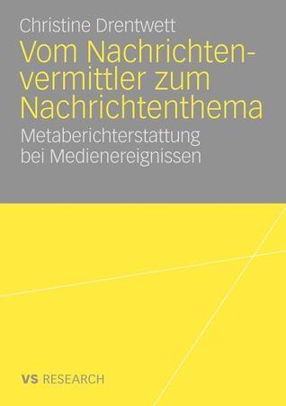 Vom Nachrichtenvermittler Zum Nachrichtenthema: Metaberichterstattung Bei Medienereignissen  by  Christine Drentwett
