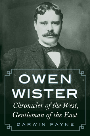 Owen Wister: Chronicler of the West, Gentleman of the East  by  Darwin Payne