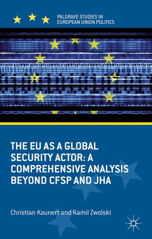 The EU as a Global Security Actor: A Comprehensive Analysis beyond CFSP and JHA Christian Kaunert