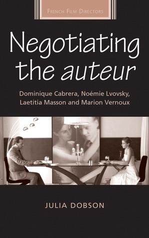 Negotiating the Auteur: Dominique Cabrera, Noémie Lvovsky, Laetitia Masson and Marion Vernoux  by  Julia Dobson
