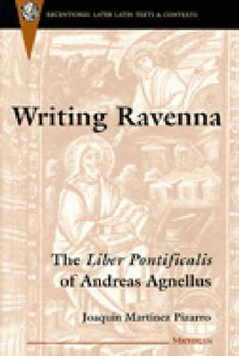 Writing Ravenna: The Liber Pontificalis of Andreas Agnellus Joaquin Martinez Pizarro