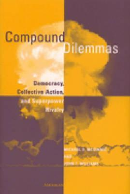 Compound Dilemmas: Democracy, Collective Action, and Superpower Rivalry  by  Michael D. McGinnis